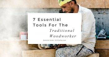 7 Essential Tools For The Traditional Woodworker Detailed Guide